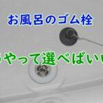 お風呂のゴム栓の選び方