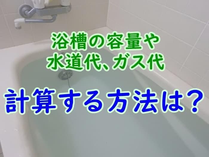 浴槽の容量や水道代、ガス代を計算する方法は?